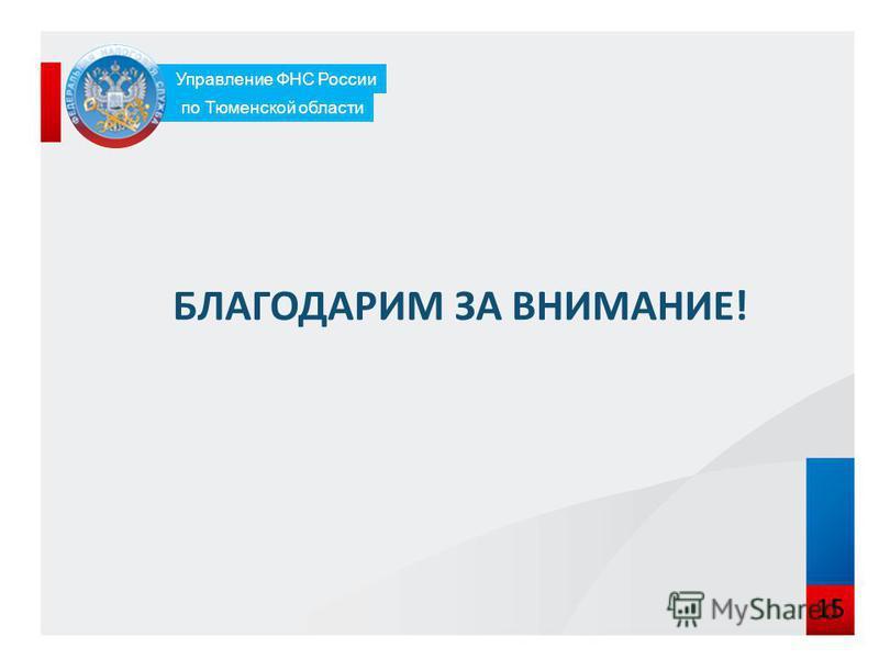 15 БЛАГОДАРИМ ЗА ВНИМАНИЕ! Управление ФНС России по Тюменской области