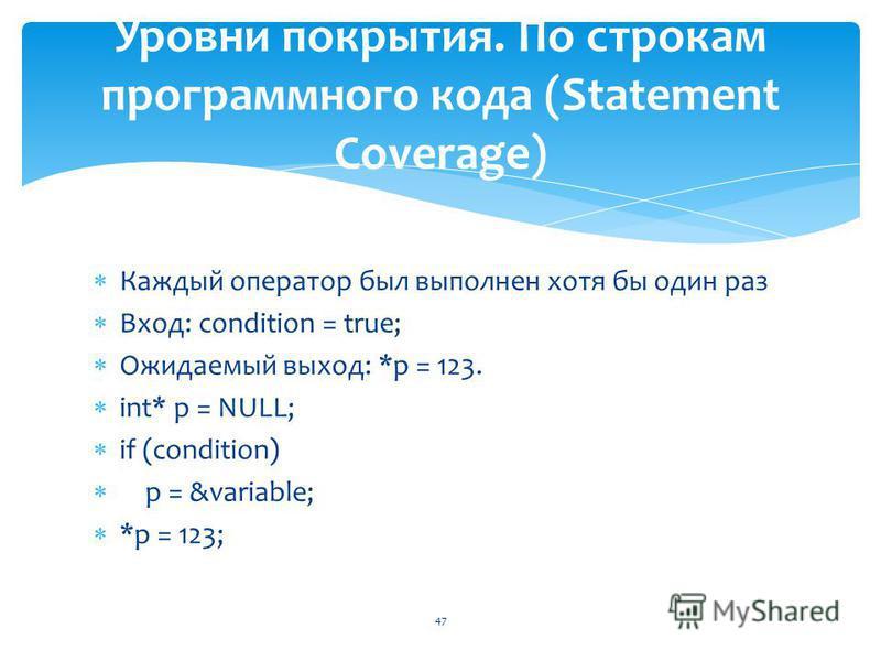Каждый оператор был выполнен хотя бы один раз Вход: condition = true; Ожидаемый выход: *p = 123. int* p = NULL; if (condition) p = &variable; *p = 123; 47 Уровни покрытия. По строкам программного кода (Statement Coverage)