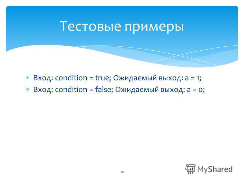 Вход: condition = true; Ожидаемый выход: a = 1; Вход: condition = false; Ожидаемый выход: a = 0; 50 Тестовые примеры