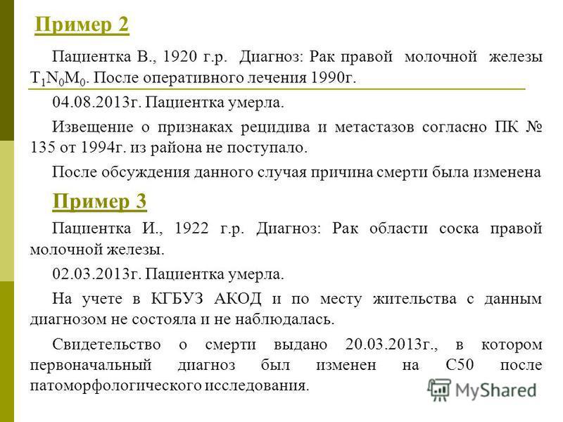 Пример 2 Пациентка В., 1920 г.р. Диагноз: Рак правой молочной железы T 1 N 0 M 0. После оперативного лечения 1990 г. 04.08.2013 г. Пациентка умерла. Извещение о признаках рецидива и метастазов согласно ПК 135 от 1994 г. из района не поступало. После