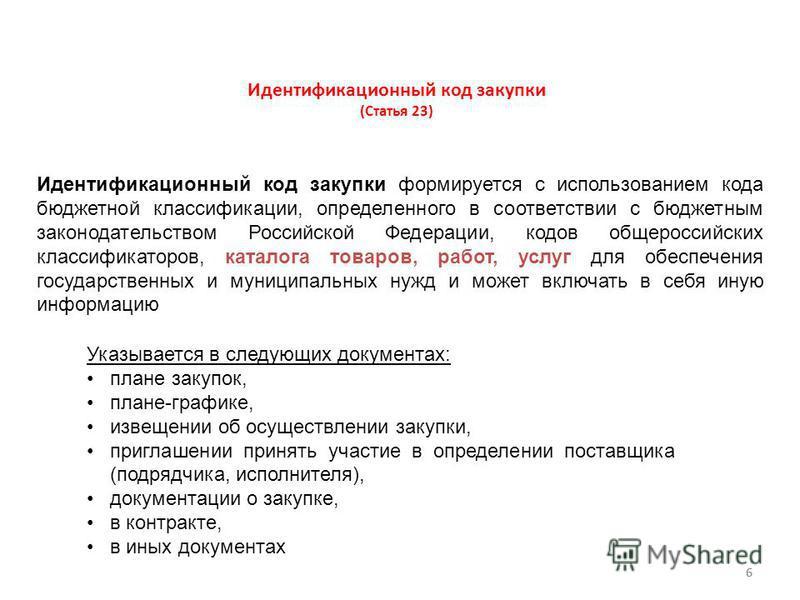 6 Идентификационный код закупки (Статья 23) Идентификационный код закупки формируется с использованием кода бюджетной классификации, определенного в соответствии с бюджетным законодательством Российской Федерации, кодов общероссийских классификаторов