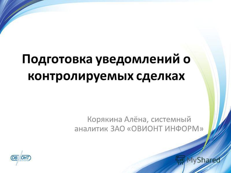 Подготовка уведомлений о контролируемых сделках Корякина Алёна, системный аналитик ЗАО «ОВИОНТ ИНФОРМ»