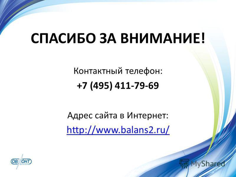 СПАСИБО ЗА ВНИМАНИЕ! Контактный телефон: +7 (495) 411-79-69 Адрес сайта в Интернет: http://www.balans2.ru/