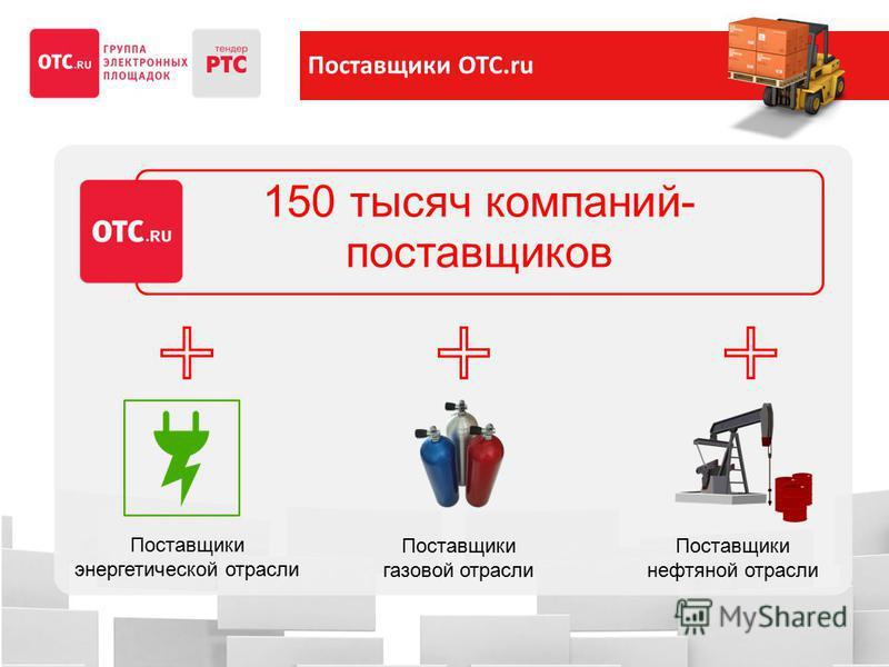 Поставщики ОТС.ru 150 тысяч компаний- поставщиков Поставщики нефтяной отрасли Поставщики газовой отрасли Поставщики энергетической отрасли