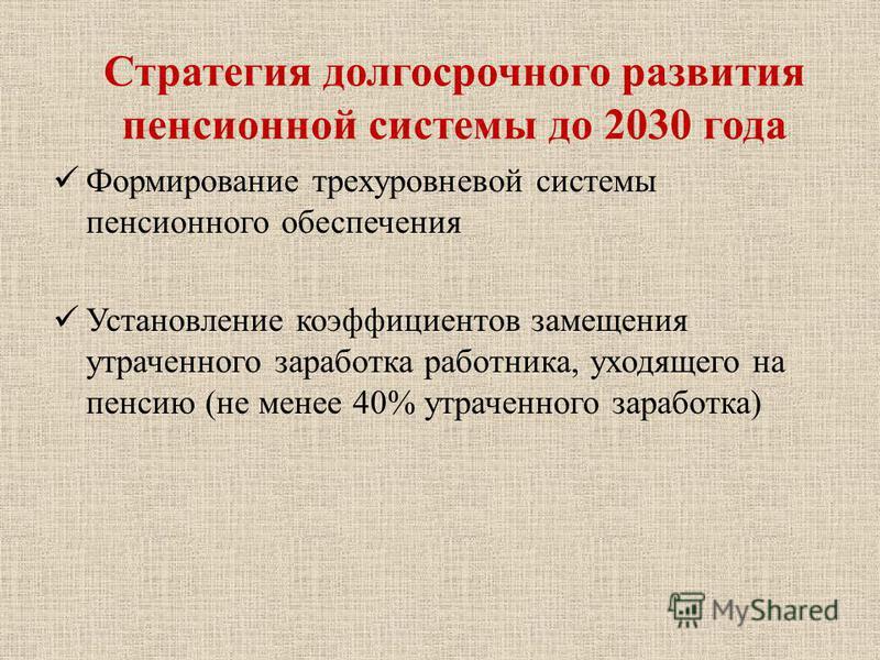 Формирование трехуровневой системы пенсионного обеспечения Установление коэффициентов замещения утраченного заработка работника, уходящего на пенсию (не менее 40% утраченного заработка) Стратегия долгосрочного развития пенсионной системы до 2030 года