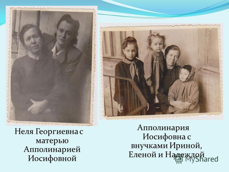 Неля Георгиевна с матерью Апполинарией Иосифовной Апполинария Иосифовна с внучками Ириной, Еленой и Надеждой