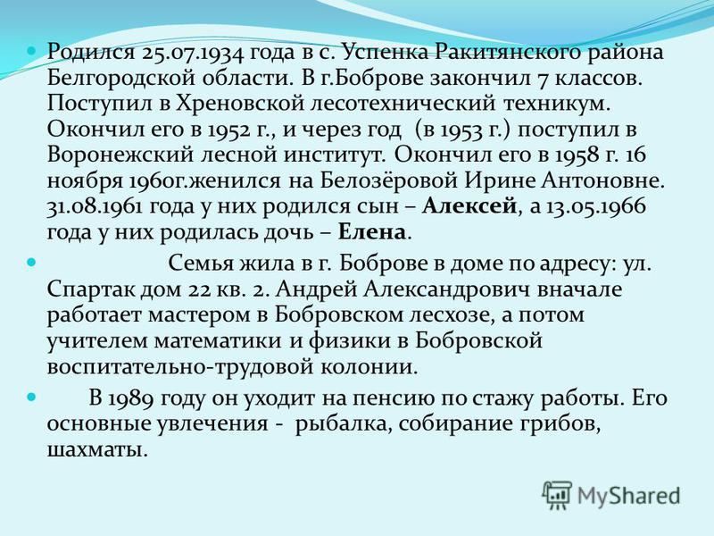 Родился 25.07.1934 года в с. Успенка Ракитянского района Белгородской области. В г.Боброве закончил 7 классов. Поступил в Хреновской лесотехнический техникум. Окончил его в 1952 г., и через год (в 1953 г.) поступил в Воронежский лесной институт. Окон