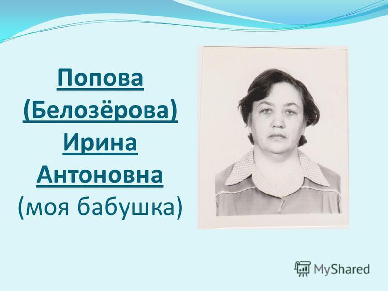Попова (Белозёрова) Ирина Антоновна (моя бабушка)