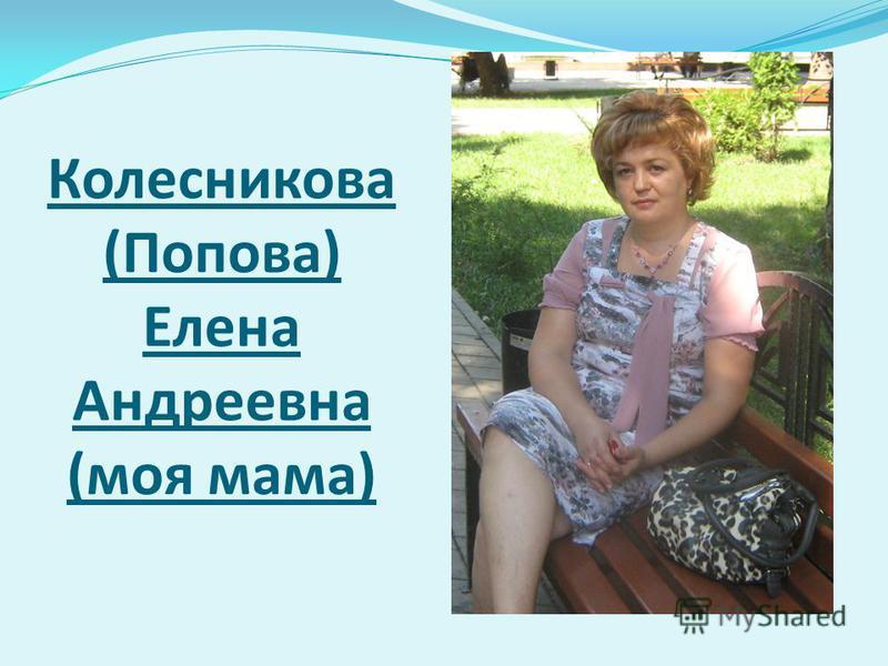 Колесникова (Попова) Елена Андреевна (моя мама)