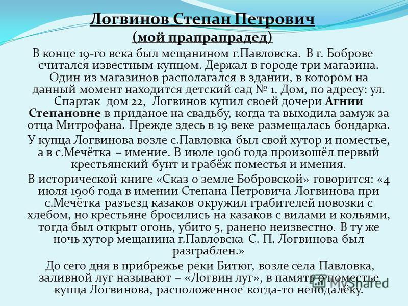 Логвинов Степан Петрович (мой прапрапрадед) В конце 19-го века был мещанином г.Павловска. В г. Боброве считался известным купцом. Держал в городе три магазина. Один из магазинов располагался в здании, в котором на данный момент находится детский сад