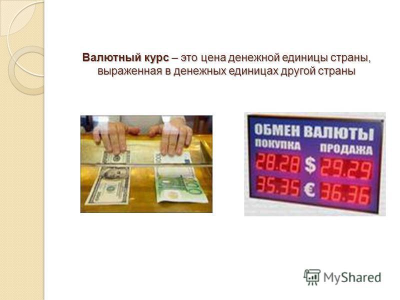Валютный курс – это цена денежной единицы страны, выраженная в денежных единицах другой страны