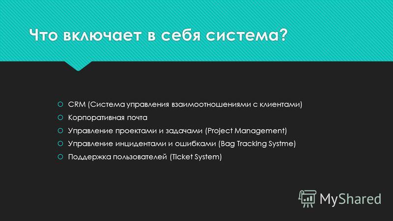 Что включает в себя система? CRM (Система управления взаимоотношениями с клиентами) Корпоративная почта Управление проектами и задачами (Project Management) Управление инцидентами и ошибками (Bag Tracking Systme) Поддержка пользователей (Ticket Syste