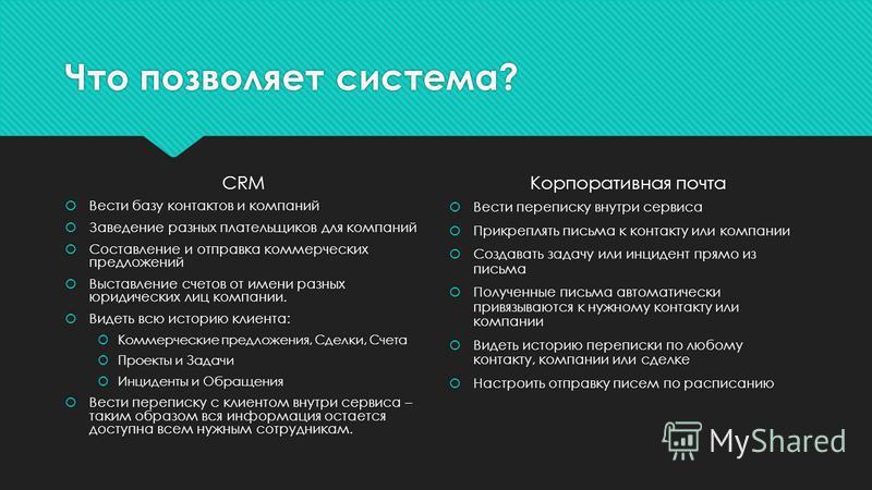 Что позволяет система? CRM Вести базу контактов и компаний Заведение разных плательщиков для компаний Составление и отправка коммерческих предложений Выставление счетов от имени разных юридических лиц компании. Видеть всю историю клиента: Коммерчески