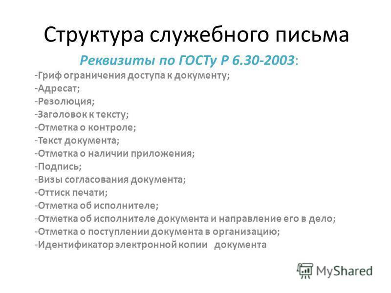 Структура служебного письма Реквизиты по ГОСТу Р 6.30-2003: -Гриф ограничения доступа к документу; -Адресат; -Резолюция; -Заголовок к тексту; -Отметка о контроле; -Текст документа; -Отметка о наличии приложения; -Подпись; -Визы согласования документа