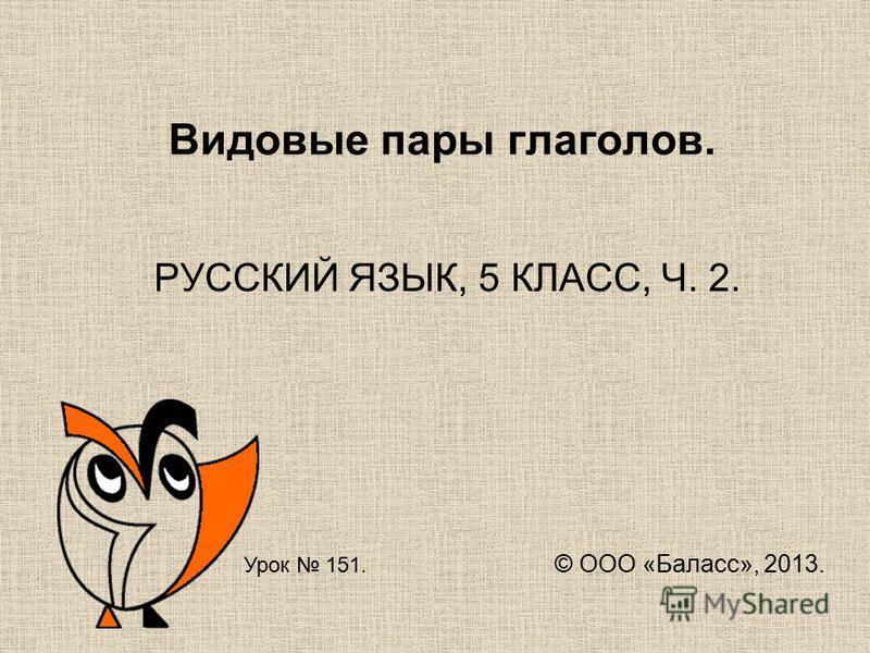 Видовые пары глаголов. РУССКИЙ ЯЗЫК, 5 КЛАСС, Ч. 2. Урок 151. © ООО «Баласс», 2013.
