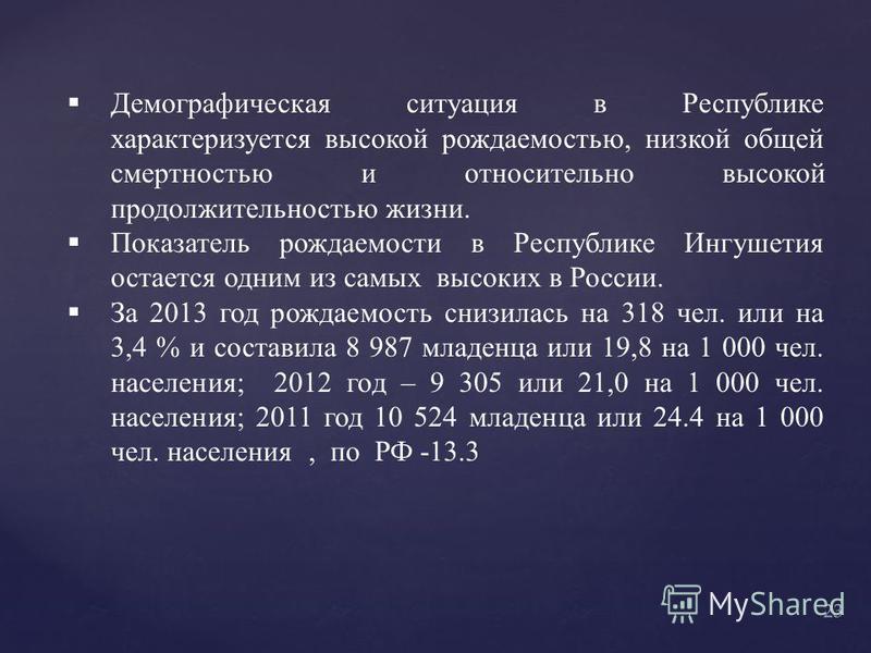 Демографическая ситуация в Республике характеризуется высокой рождаемостью, низкой общей смертностью и относительно высокой продолжительностью жизни. Показатель рождаемости в Республике Ингушетия остается одним из самых высоких в России. За 2013 год