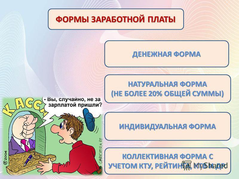 ФОРМЫ ЗАРАБОТНОЙ ПЛАТЫ ДЕНЕЖНАЯ ФОРМА НАТУРАЛЬНАЯ ФОРМА (НЕ БОЛЕЕ 20% ОБЩЕЙ СУММЫ) ИНДИВИДУАЛЬНАЯ ФОРМА КОЛЛЕКТИВНАЯ ФОРМА С УЧЕТОМ КТУ, РЕЙТИНГА, КТВ И ДР.