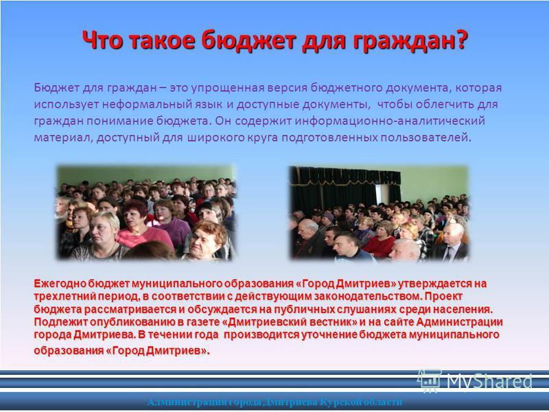 Администрация города Дмитриева Курской области Что такое бюджет для граждан? Бюджет для граждан – это упрощенная версия бюджетного документа, которая использует неформальный язык и доступные документы, чтобы облегчить для граждан понимание бюджета. О