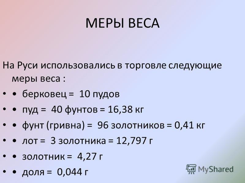 МЕРЫ ВЕСА На Руси использовались в торговле следующие меры веса : берковец = 10 пудов пуд = 40 фунтов = 16,38 кг фунт (гривна) = 96 золотников = 0,41 кг лот = 3 золотника = 12,797 г золотник = 4,27 г доля = 0,044 г БЕРКОВЕЦ - эта большая мера веса, у
