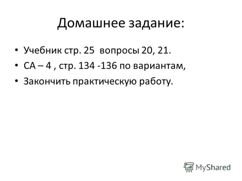 Домашнее задание: Учебник стр. 25 вопросы 20, 21. СА – 4, стр. 134 -136 по вариантам, Закончить практическую работу.