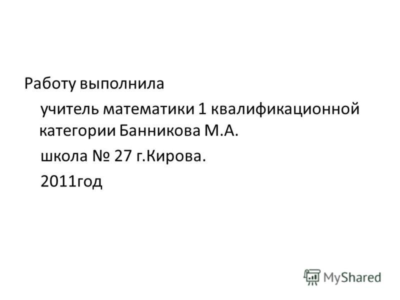 Работу выполнила учитель математики 1 квалификационной категории Банникова М.А. школа 27 г.Кирова. 2011 год