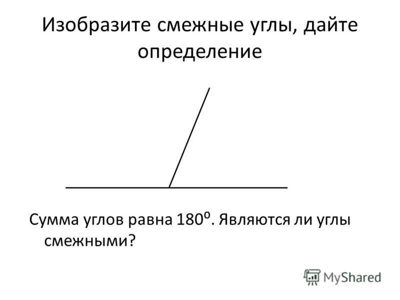 Изобразите смежные углы, дайте определение Сумма углов равна 180. Являются ли углы смежными?