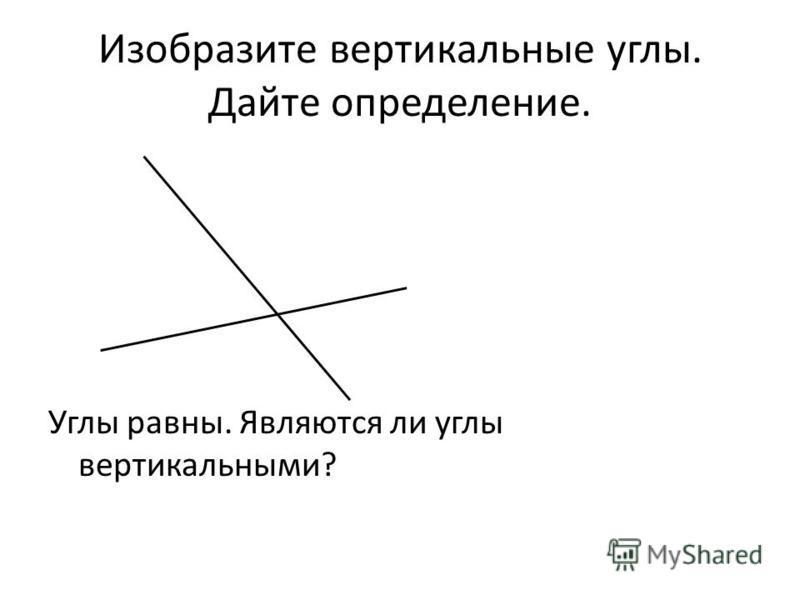 Изобразите вертикальные углы. Дайте определение. Углы равны. Являются ли углы вертикальными?