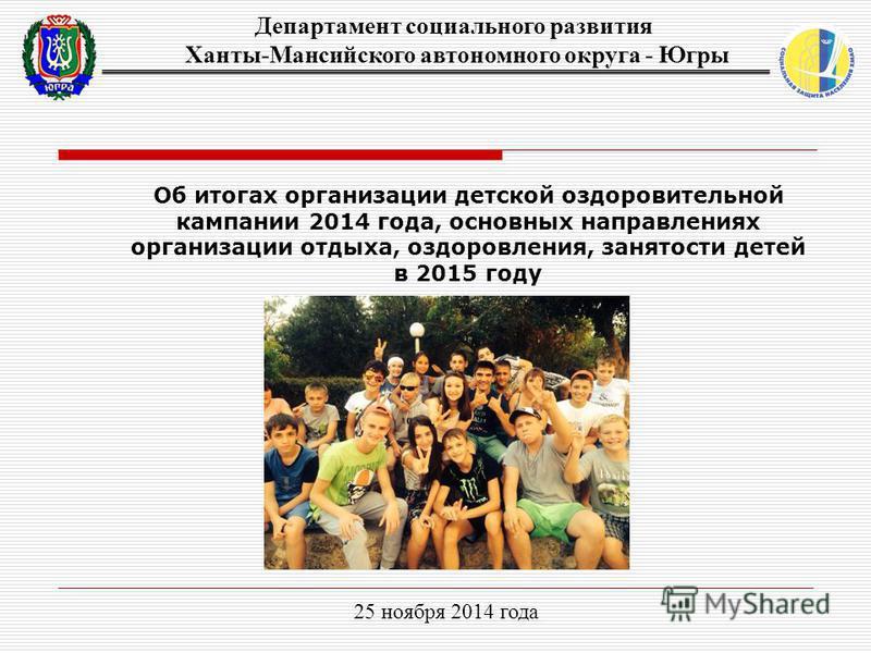 Об итогах организации детской оздоровительной кампании 2014 года, основных направлениях организации отдыха, оздоровления, занятости детей в 2015 году 25 ноября 2014 года Департамент социального развития Ханты-Мансийского автономного округа - Югры