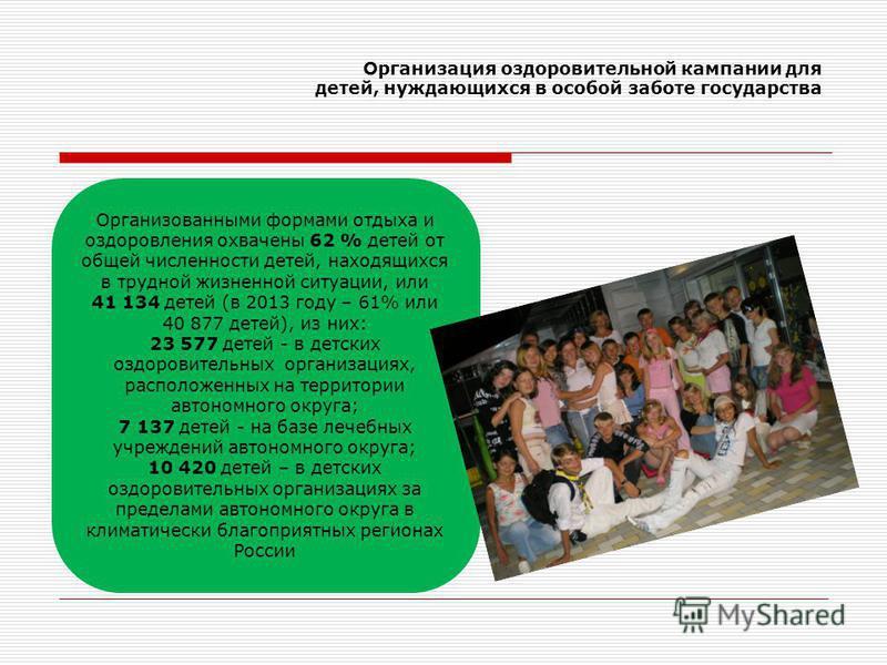 Организация оздоровительной кампании для детей, нуждающихся в особой заботе государства Организованными формами отдыха и оздоровления охвачены 62 % детей от общей численности детей, находящихся в трудной жизненной ситуации, или 41 134 детей (в 2013 г