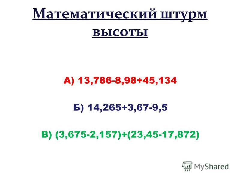 Математический штурм высоты А) 13,786-8,98+45,134 Б) 14,265+3,67-9,5 В) (3,675-2,157)+(23,45-17,872)