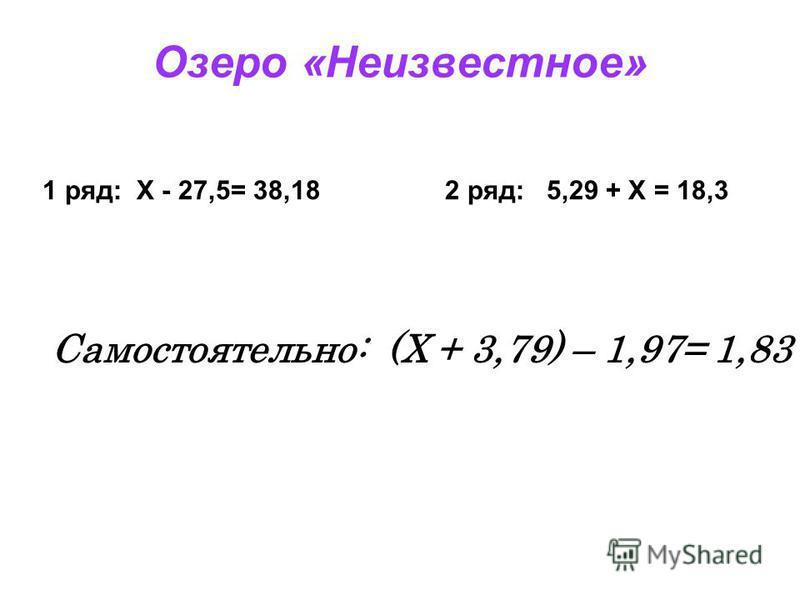 Озеро «Неизвестное» 1 ряд: X - 27,5= 38,18 2 ряд: 5,29 + X = 18,3 Самостоятельно: (X + 3,79) – 1,97= 1,83