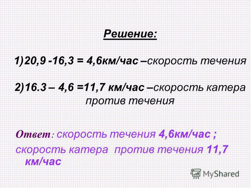Решение: 1)20,9 -16,3 = 4,6 км/час –скорость течения 2)16.3 – 4,6 =11,7 км/час –скорость катера против течения Ответ : скорость течения 4,6 км/час ; скорость катера против течения 11,7 км/час
