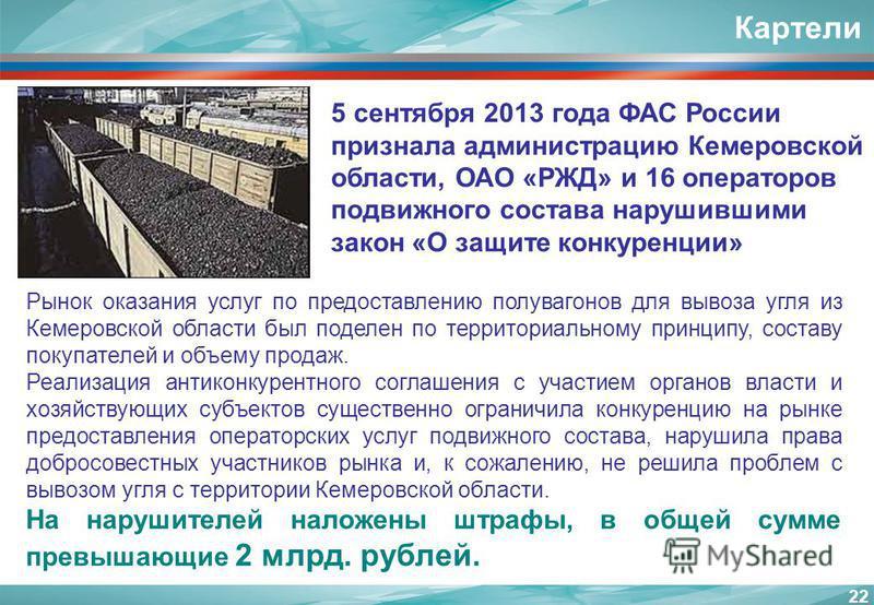 22 Картели 5 сентября 2013 года ФАС России признала администрацию Кемеровской области, ОАО «РЖД» и 16 операторов подвижного состава нарушившими закон «О защите конкуренции» Рынок оказания услуг по предоставлению полувагонов для вывоза угля из Кемеров