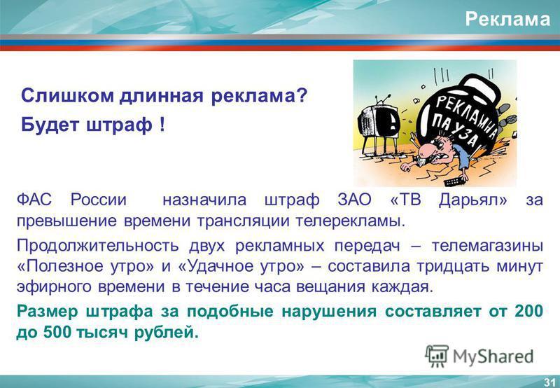 Реклама Слишком длинная реклама? Будет штраф ! 31 ФАС России назначила штраф ЗАО «ТВ Дарьял» за превышение времени трансляции телерекламы. Продолжительность двух рекламных передач – телемагазины «Полезное утро» и «Удачное утро» – составила тридцать м