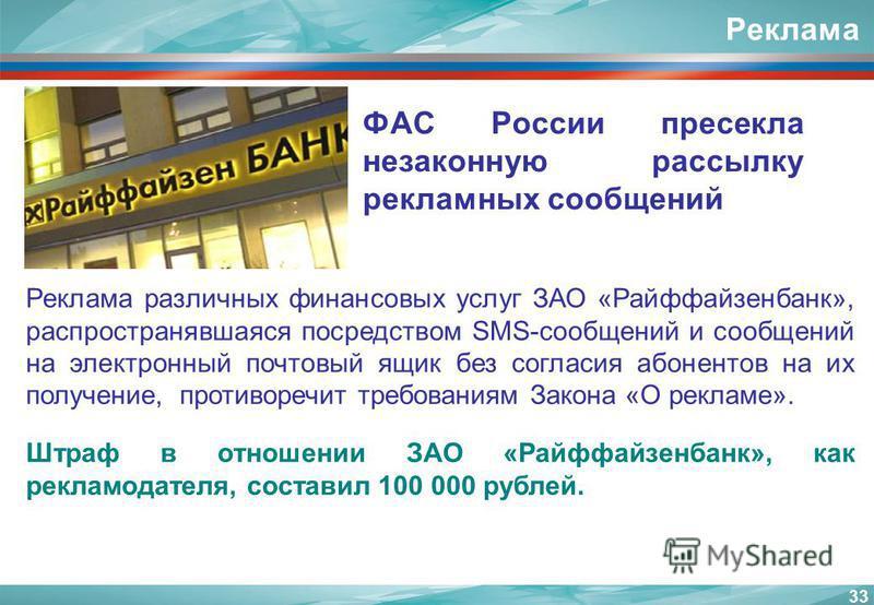 Реклама ФАС России пресекла незаконную рассылку рекламных сообщений 33 Реклама различных финансовых услуг ЗАО «Райффайзенбанк», распространявшаяся посредством SMS-сообщений и сообщений на электронный почтовый ящик без согласия абонентов на их получен