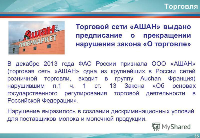 35 Торговля Торговой сети «АШАН» выдано предписание о прекращении нарушения закона «О торговле» В декабре 2013 года ФАС России признала ООО «АШАН» (торговая сеть «АШАН» одна из крупнейших в России сетей розничной торговли, входит в группу Auchan Фран