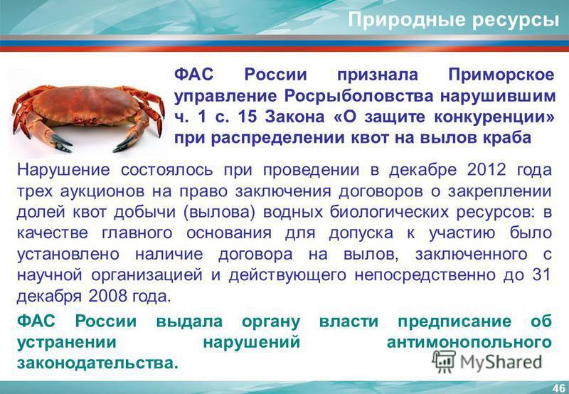 Природные ресурсы ФАС России признала Приморское управление Росрыболовства нарушившим ч. 1 с. 15 Закона «О защите конкуренции» при распределении квот на вылов краба 46 Нарушение состоялось при проведении в декабре 2012 года трех аукционов на право за