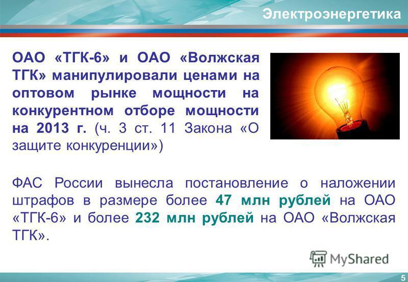 Электроэнергетика ОАО «ТГК-6» и ОАО «Волжская ТГК» манипулировали ценами на оптовом рынке мощности на конкурентном отборе мощности на 2013 г. (ч. 3 ст. 11 Закона «О защите конкуренции») 5 ФАС России вынесла постановление о наложении штрафов в размере