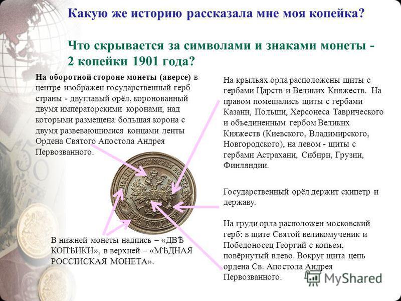 Какую же историю рассказала мне моя копейка? Что скрывается за символами и знаками монеты - 2 копейки 1901 года? На оборотной стороне монеты (аверсе) в центре изображен государственный герб страны - двуглавый орёл, коронованный двумя императорскими к