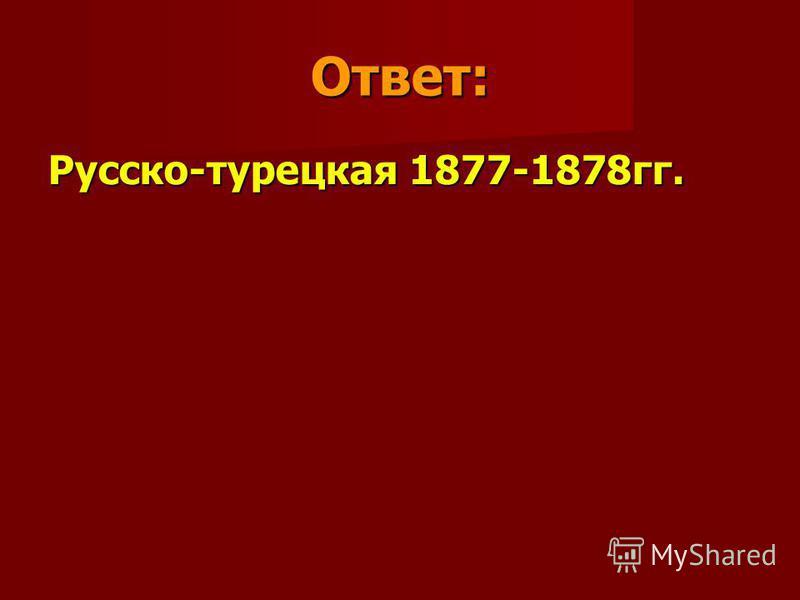 Ответ: Русско-турецкая 1877-1878 гг.