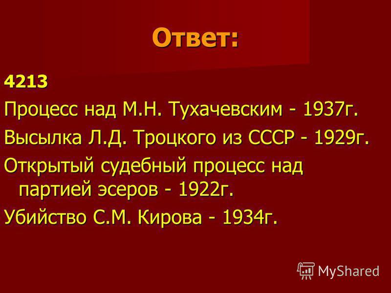 Ответ: 4213 Процесс над М.Н. Тухачевским - 1937 г. Высылка Л.Д. Троцкого из СССР - 1929 г. Открытый судебный процесс над партией эсеров - 1922 г. Убийство С.М. Кирова - 1934 г.