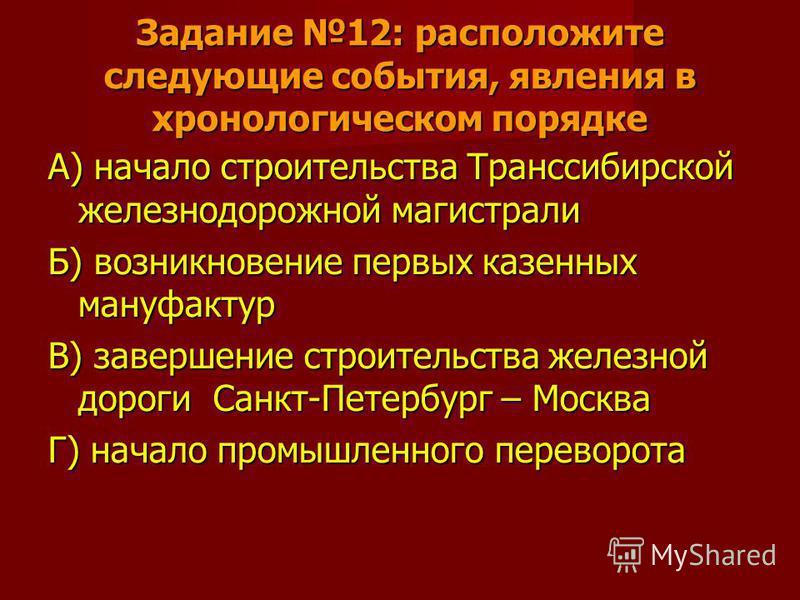 Задание 12: расположите следующие события, явления в хронологическом порядке А) начало строительства Транссибирской железнодорожной магистрали Б) возникновение первых казенных мануфактур В) завершение строительства железной дороги Санкт-Петербург – М