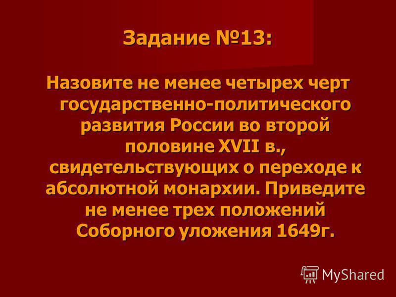 Задание 13: Назовите не менее четырех черт государственно-политического развития России во второй половине XVII в., свидетельствующих о переходе к абсолютной монархии. Приведите не менее трех положений Соборного уложения 1649 г.