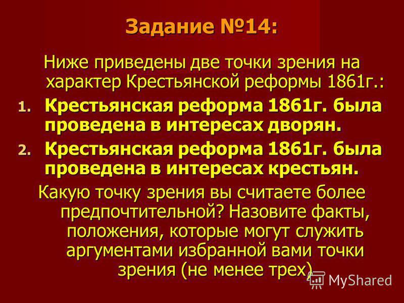 Задание 14: Ниже приведены две точки зрения на характер Крестьянской реформы 1861 г.: 1. Крестьянская реформа 1861 г. была проведена в интересах дворян. 2. Крестьянская реформа 1861 г. была проведена в интересах крестьян. Какую точку зрения вы считае