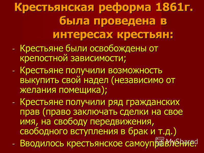 Крестьянская реформа 1861 г. была проведена в интересах крестьян: - Крестьяне были освобождены от крепостной зависимости; - Крестьяне получили возможность выкупить свой надел (независимо от желания помещика); - Крестьяне получили ряд гражданских прав