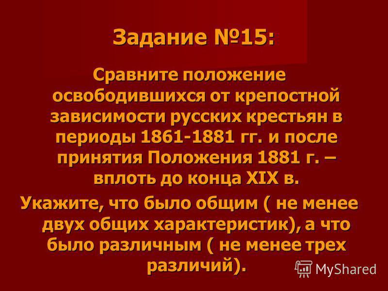 Задание 15: Сравните положение освободившихся от крепостной зависимости русских крестьян в периоды 1861-1881 гг. и после принятия Положения 1881 г. – вплоть до конца XIX в. Укажите, что было общим ( не менее двух общих характеристик), а что было разл