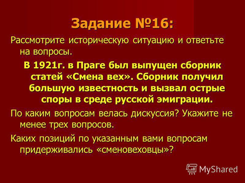 Задание 16: Рассмотрите историческую ситуацию и ответьте на вопросы. В 1921 г. в Праге был выпущен сборник статей «Смена вех». Сборник получил большую известность и вызвал острые споры в среде русской эмиграции. По каким вопросам велась дискуссия? Ук
