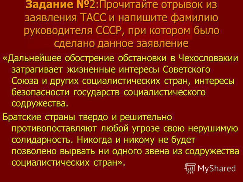 Задание 2:Прочитайте отрывок из заявления ТАСС и напишите фамилию руководителя СССР, при котором было сделано данное заявление «Дальнейшее обострение обстановки в Чехословакии затрагивает жизненные интересы Советского Союза и других социалистических