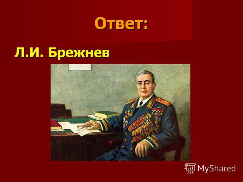 Ответ: Л.И. Брежнев