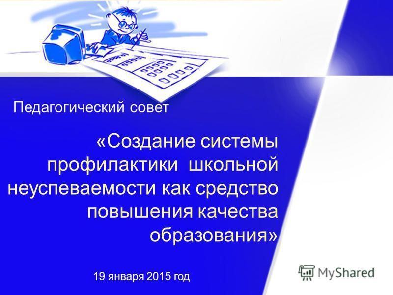 Педагогический совет «Создание системы профилактики школьной неуспеваемости как средство повышения качества образования» 19 января 2015 год